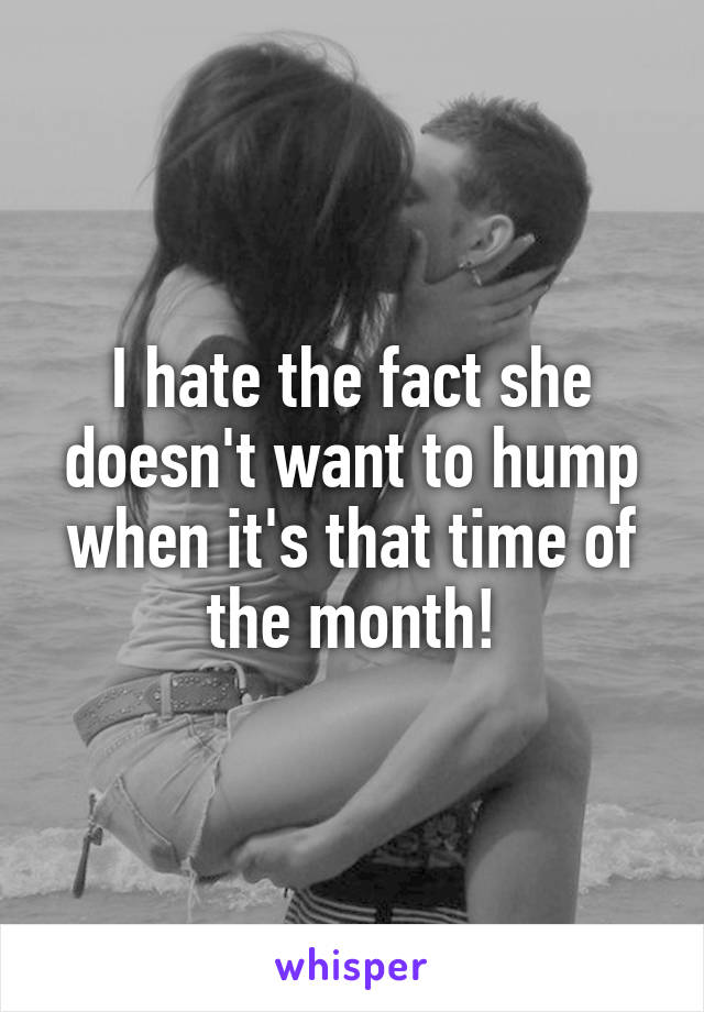 I hate the fact she doesn't want to hump when it's that time of the month!