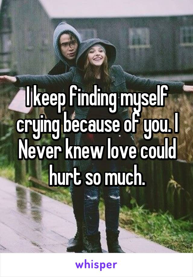 I keep finding myself crying because of you. I Never knew love could hurt so much.