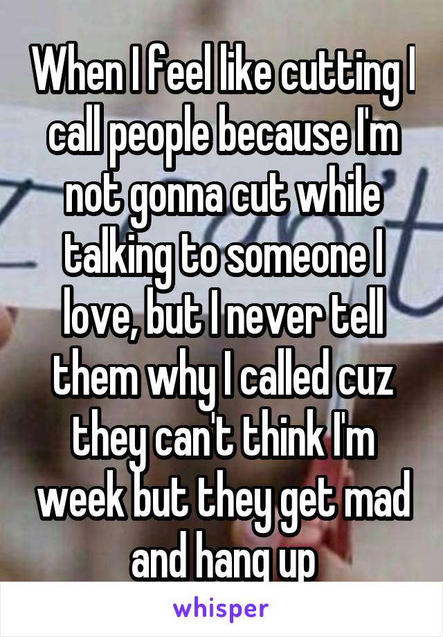 When I feel like cutting I call people because I'm not gonna cut while talking to someone I love, but I never tell them why I called cuz they can't think I'm week but they get mad and hang up