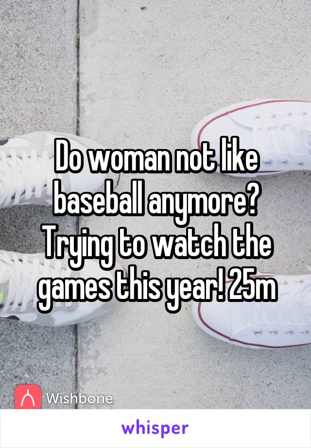 Do woman not like baseball anymore? Trying to watch the games this year! 25m