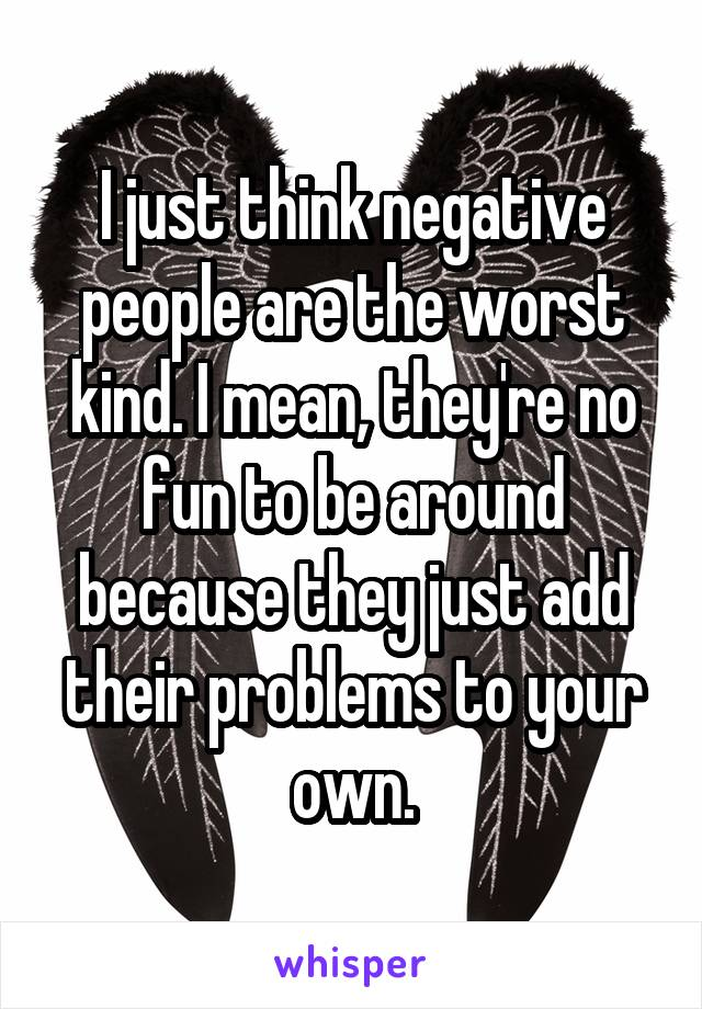 I just think negative people are the worst kind. I mean, they're no fun to be around because they just add their problems to your own.
