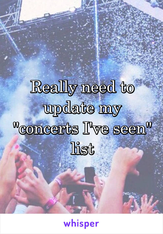"Really need to update my ""concerts I've seen"" list"