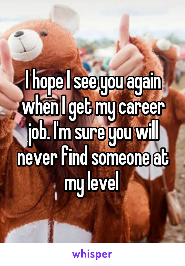 I hope I see you again when I get my career job. I'm sure you will never find someone at my level