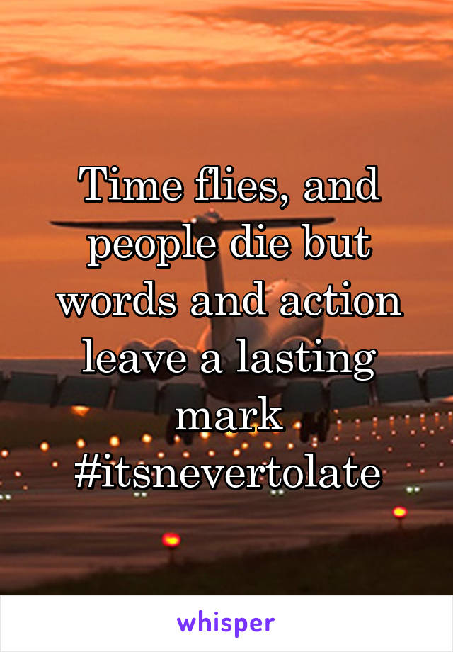 Time flies, and people die but words and action leave a lasting mark #itsnevertolate