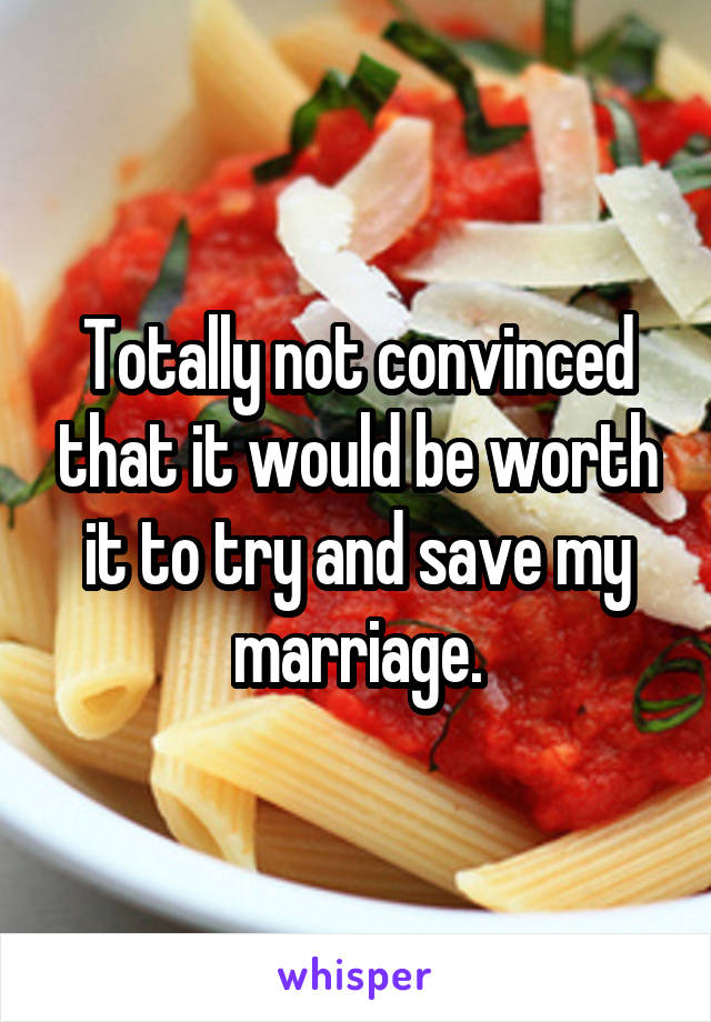 Totally not convinced that it would be worth it to try and save my marriage.