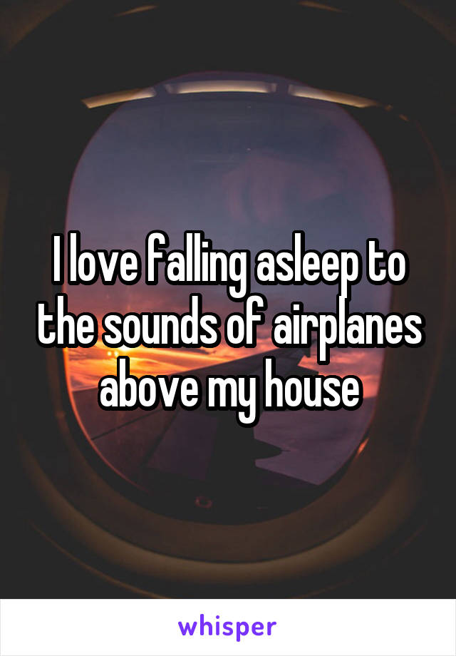 I love falling asleep to the sounds of airplanes above my house