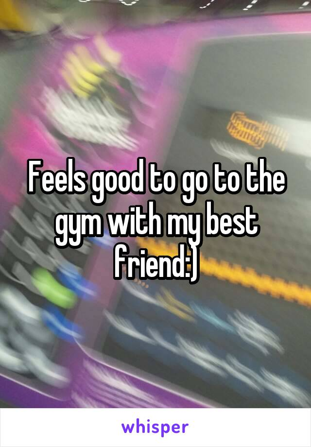 Feels good to go to the gym with my best friend:)