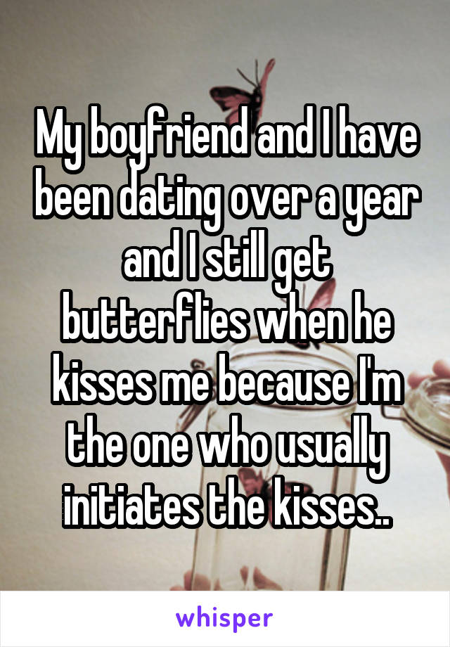 My boyfriend and I have been dating over a year and I still get butterflies when he kisses me because I'm the one who usually initiates the kisses..