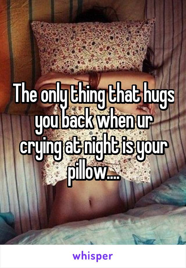 The only thing that hugs you back when ur crying at night is your pillow....
