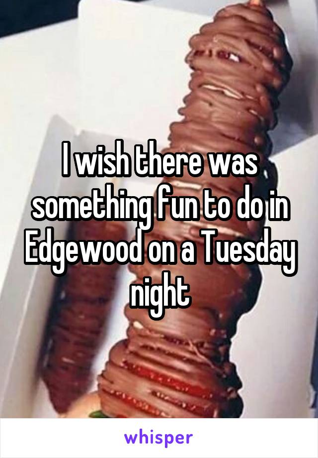 I wish there was something fun to do in Edgewood on a Tuesday night