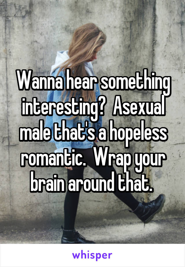 Wanna hear something interesting?  Asexual male that's a hopeless romantic.  Wrap your brain around that.
