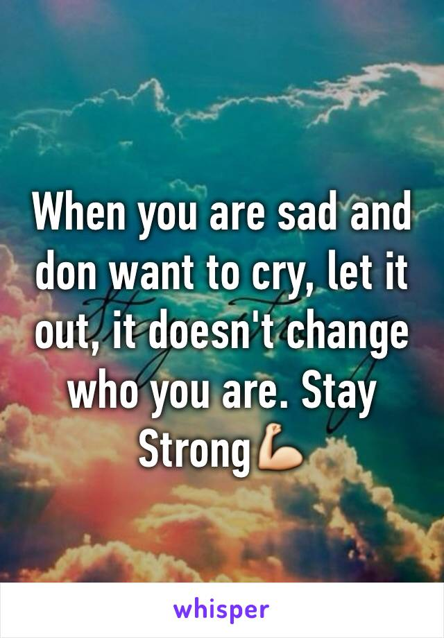 When you are sad and don want to cry, let it out, it doesn't change who you are. Stay Strong💪