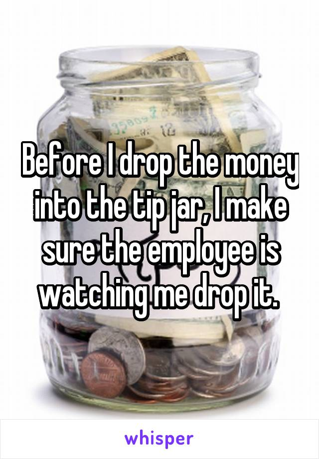 Before I drop the money into the tip jar, I make sure the employee is watching me drop it.