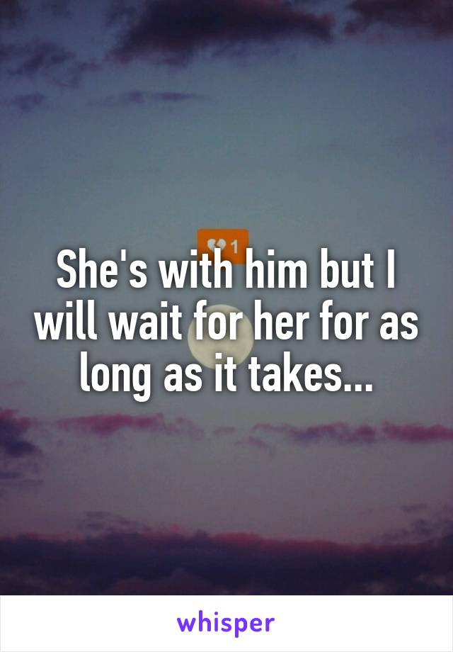 She's with him but I will wait for her for as long as it takes...