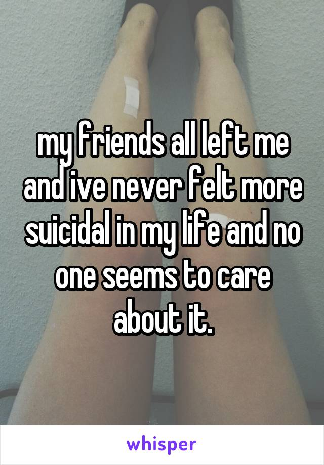 my friends all left me and ive never felt more suicidal in my life and no one seems to care about it.
