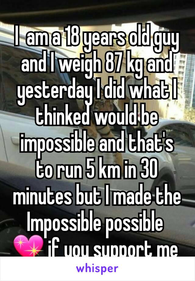 I  am a 18 years old guy and I weigh 87 kg and yesterday I did what I thinked would be impossible and that's to run 5 km in 30 minutes but I made the Impossible possible  💖 if you support me