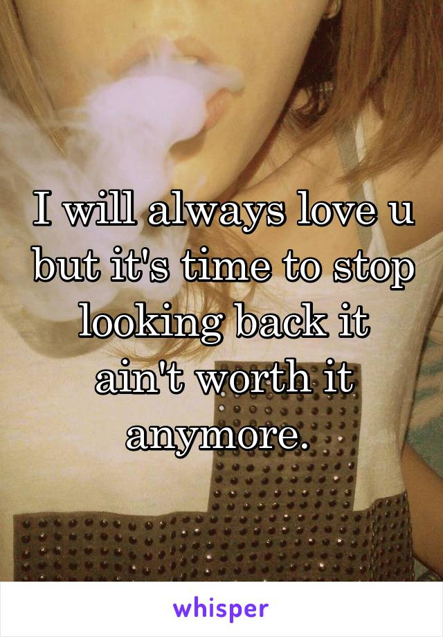 I will always love u but it's time to stop looking back it ain't worth it anymore.