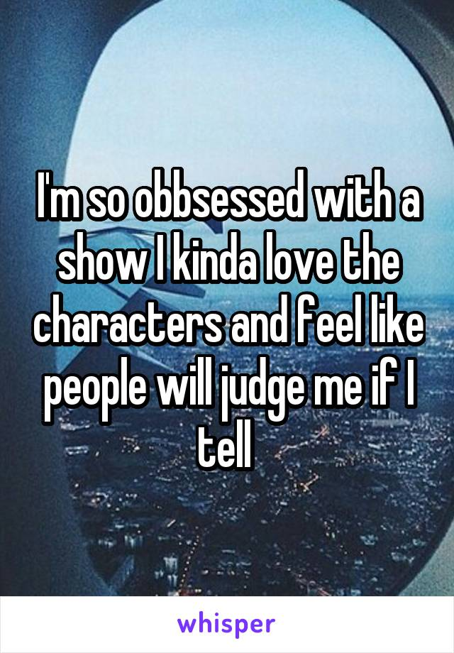 I'm so obbsessed with a show I kinda love the characters and feel like people will judge me if I tell
