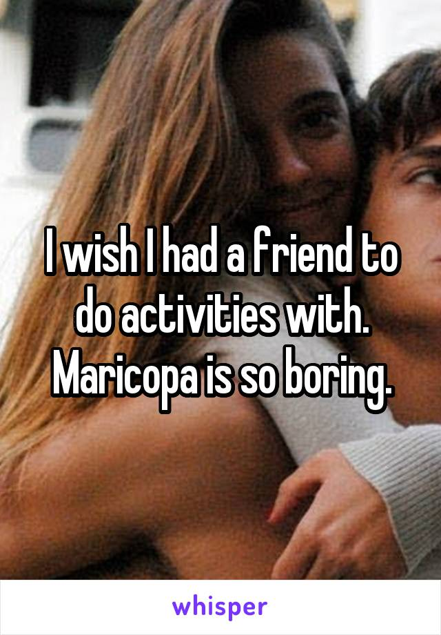 I wish I had a friend to do activities with. Maricopa is so boring.