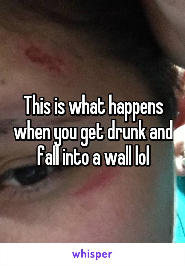 This is what happens when you get drunk and fall into a wall lol