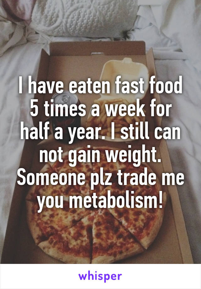 I have eaten fast food 5 times a week for half a year. I still can not gain weight. Someone plz trade me you metabolism!