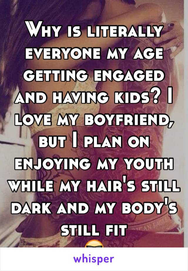 Why is literally everyone my age getting engaged and having kids? I love my boyfriend, but I plan on enjoying my youth while my hair's still dark and my body's still fit 😎