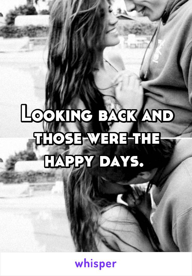 Looking back and those were the happy days.