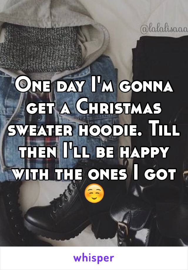 One day I'm gonna get a Christmas sweater hoodie. Till then I'll be happy with the ones I got  ☺️