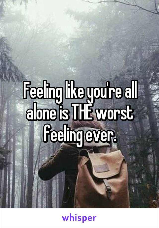Feeling like you're all alone is THE worst feeling ever.