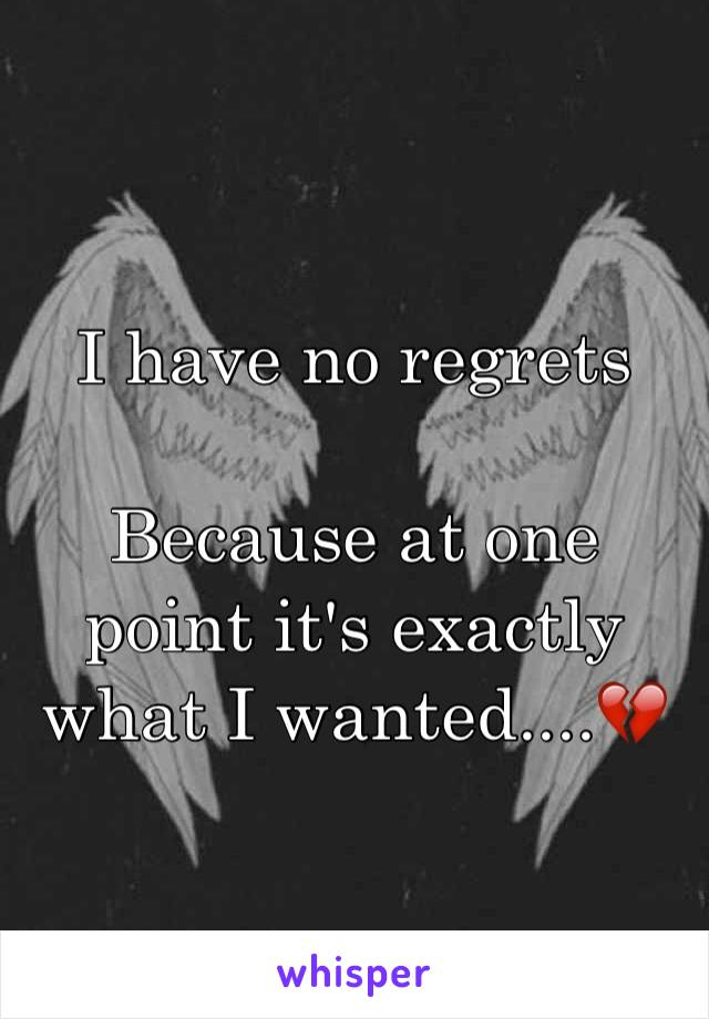I have no regrets  Because at one point it's exactly what I wanted....💔