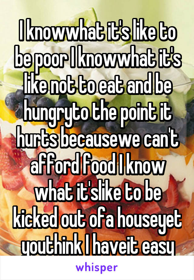 I knowwhat it's like to be poor I knowwhat it's like not to eat and be hungryto the point it hurts becausewe can't afford food I know what it'slike to be kicked out ofa houseyet youthink I haveit easy