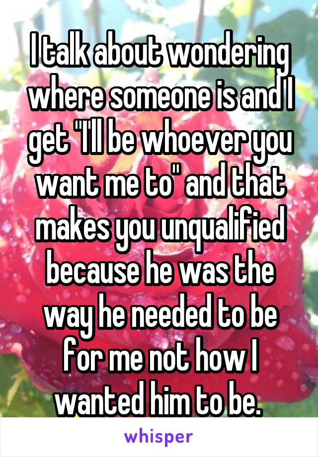 """I talk about wondering where someone is and I get """"I'll be whoever you want me to"""" and that makes you unqualified because he was the way he needed to be for me not how I wanted him to be."""