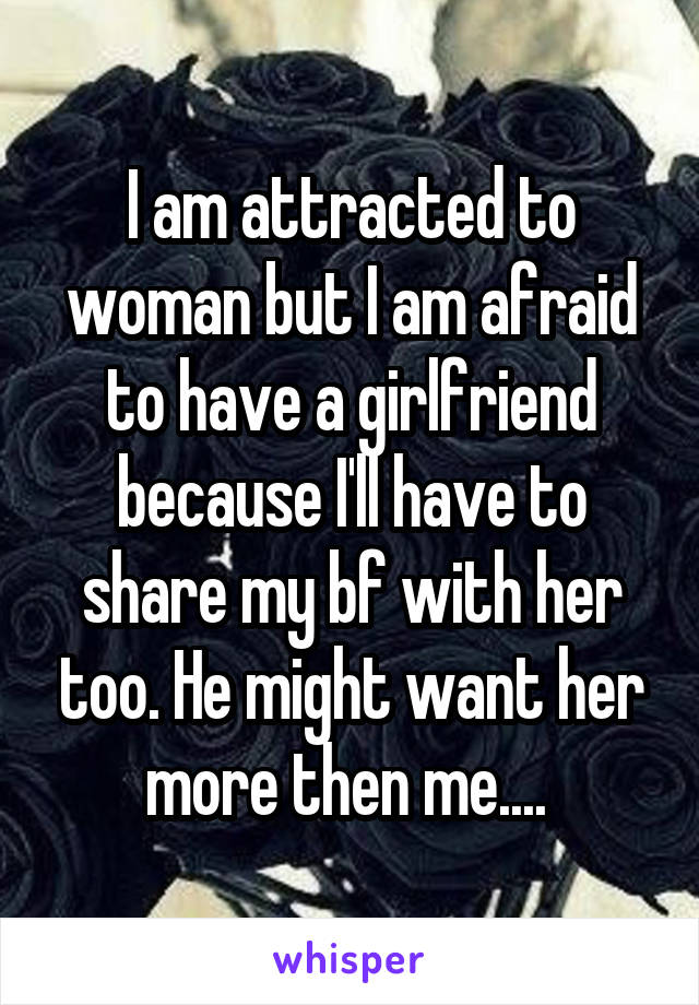 I am attracted to woman but I am afraid to have a girlfriend because I'll have to share my bf with her too. He might want her more then me....