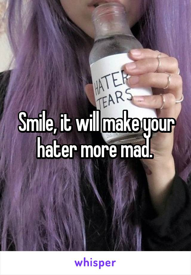 Smile, it will make your hater more mad.
