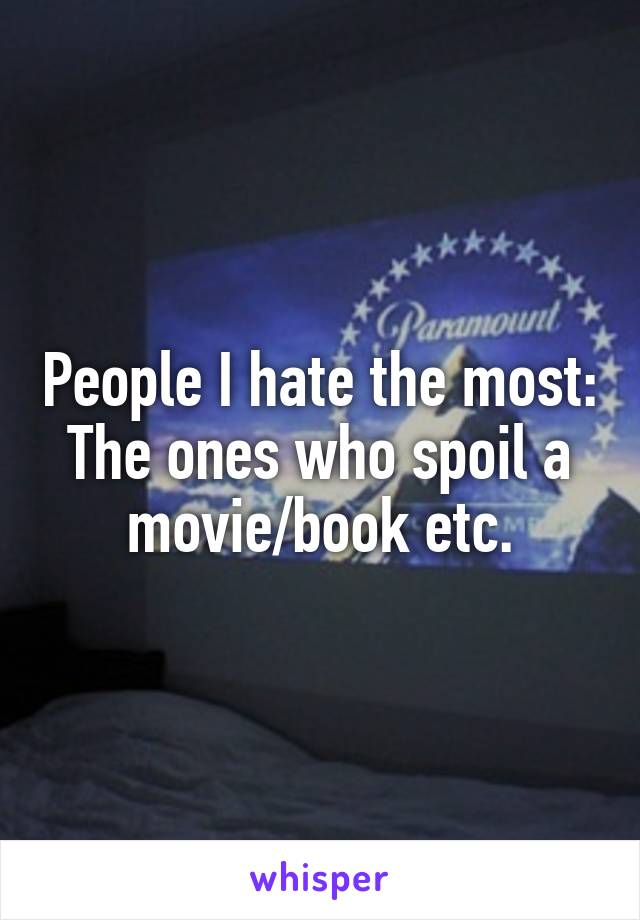 People I hate the most: The ones who spoil a movie/book etc.