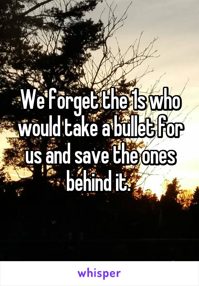 We forget the 1s who would take a bullet for us and save the ones behind it.