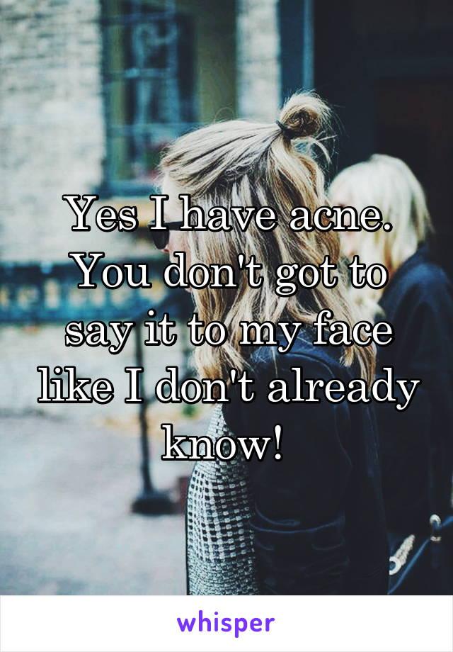 Yes I have acne. You don't got to say it to my face like I don't already know!