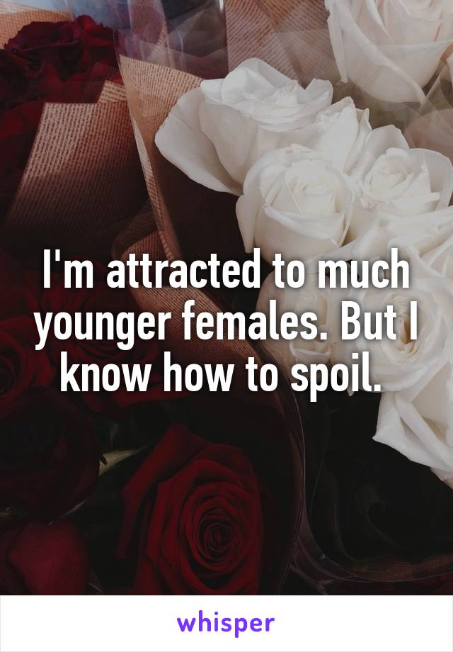 I'm attracted to much younger females. But I know how to spoil.