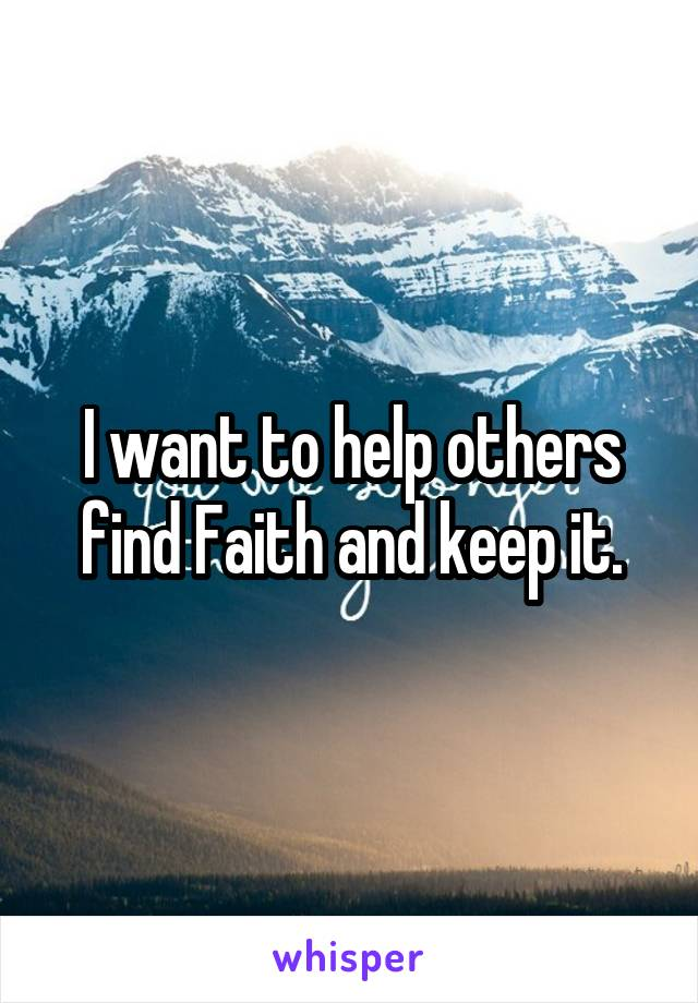 I want to help others find Faith and keep it.