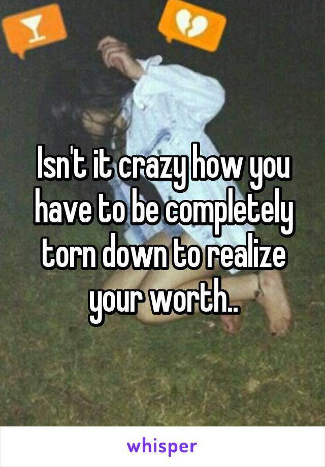 Isn't it crazy how you have to be completely torn down to realize your worth..