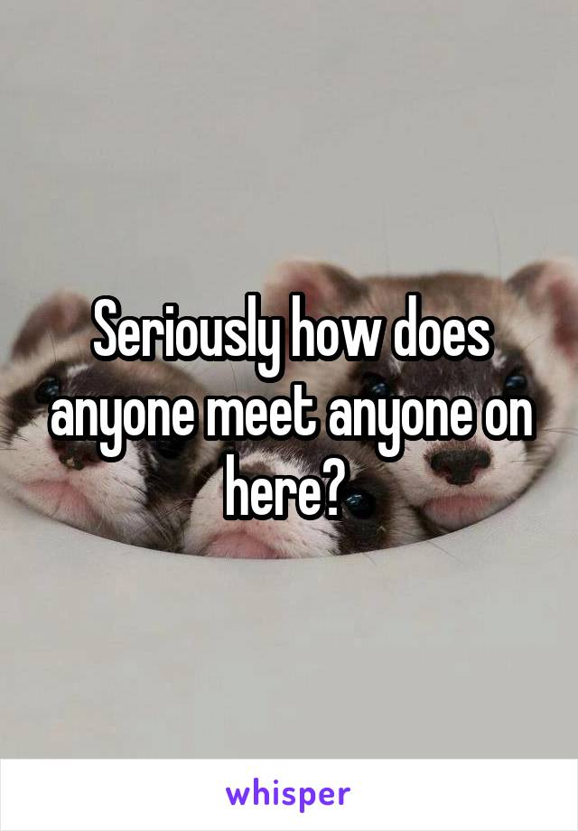 Seriously how does anyone meet anyone on here?