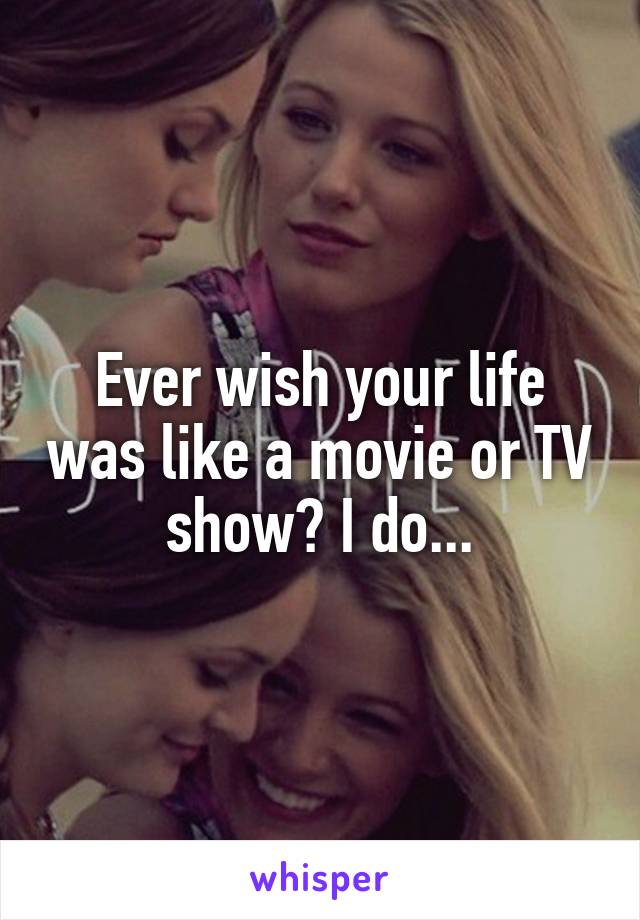 Ever wish your life was like a movie or TV show? I do...