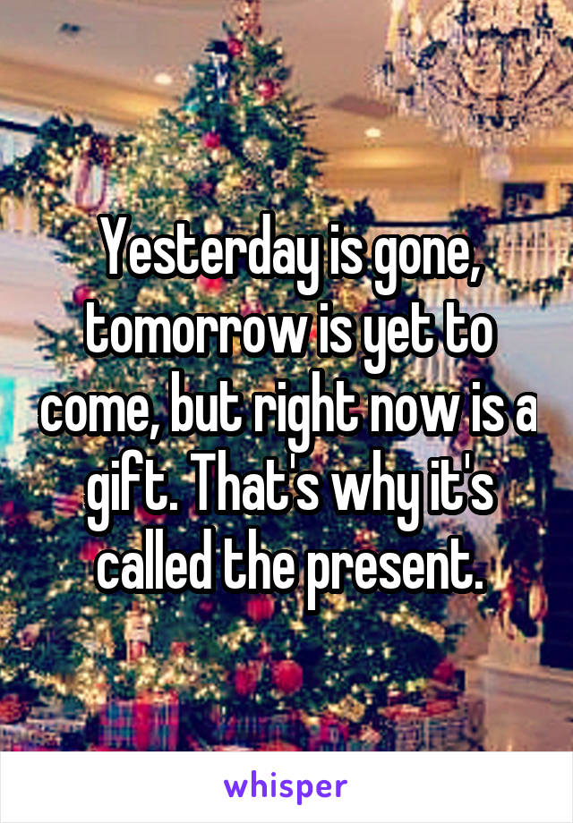 Yesterday is gone, tomorrow is yet to come, but right now is a gift. That's why it's called the present.