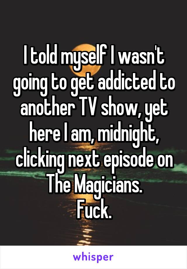 I told myself I wasn't going to get addicted to another TV show, yet here I am, midnight, clicking next episode on The Magicians. Fuck.