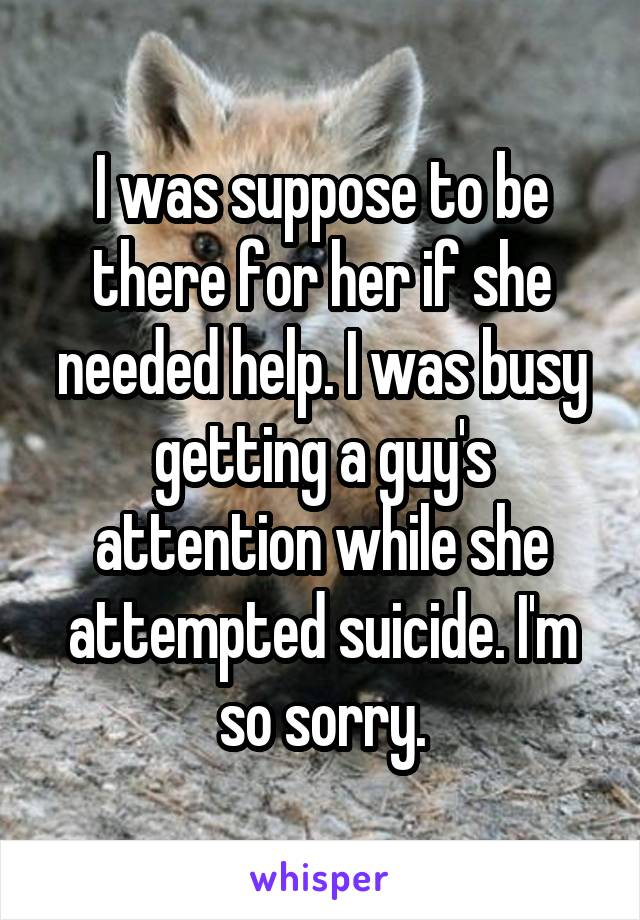 I was suppose to be there for her if she needed help. I was busy getting a guy's attention while she attempted suicide. I'm so sorry.