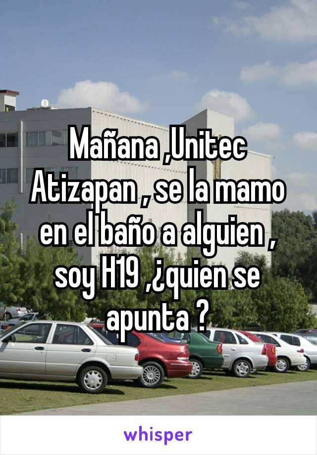 Mañana ,Unitec Atizapan , se la mamo en el baño a alguien , soy H19 ,¿quien se apunta ?