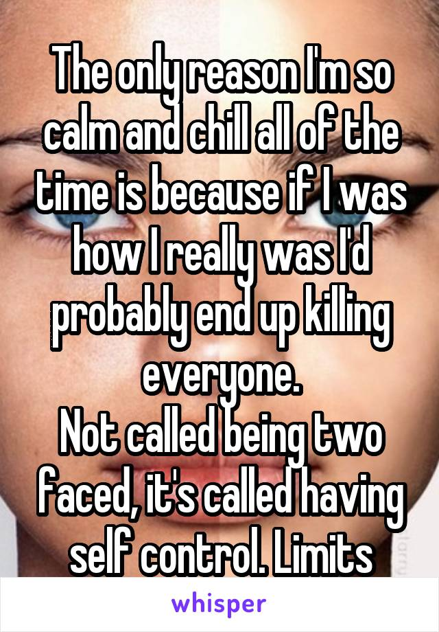 The only reason I'm so calm and chill all of the time is because if I was how I really was I'd probably end up killing everyone. Not called being two faced, it's called having self control. Limits