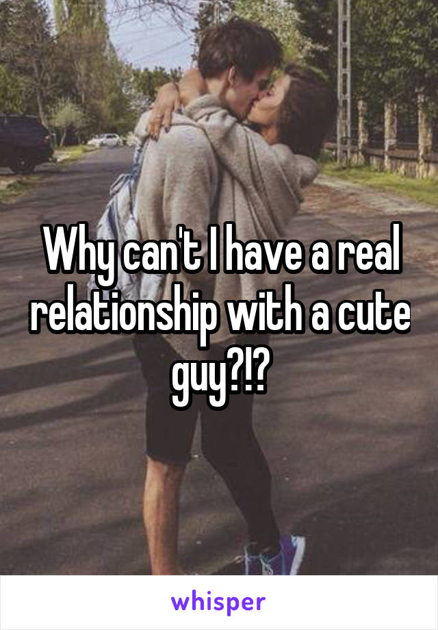 Why can't I have a real relationship with a cute guy?!?