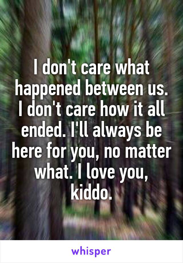 I don't care what happened between us. I don't care how it all ended. I'll always be here for you, no matter what. I love you, kiddo.