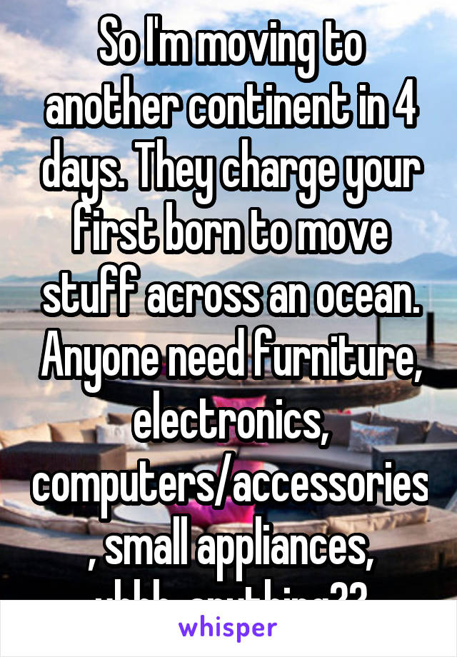 So I'm moving to another continent in 4 days. They charge your first born to move stuff across an ocean. Anyone need furniture, electronics, computers/accessories, small appliances, uhhh..anything??